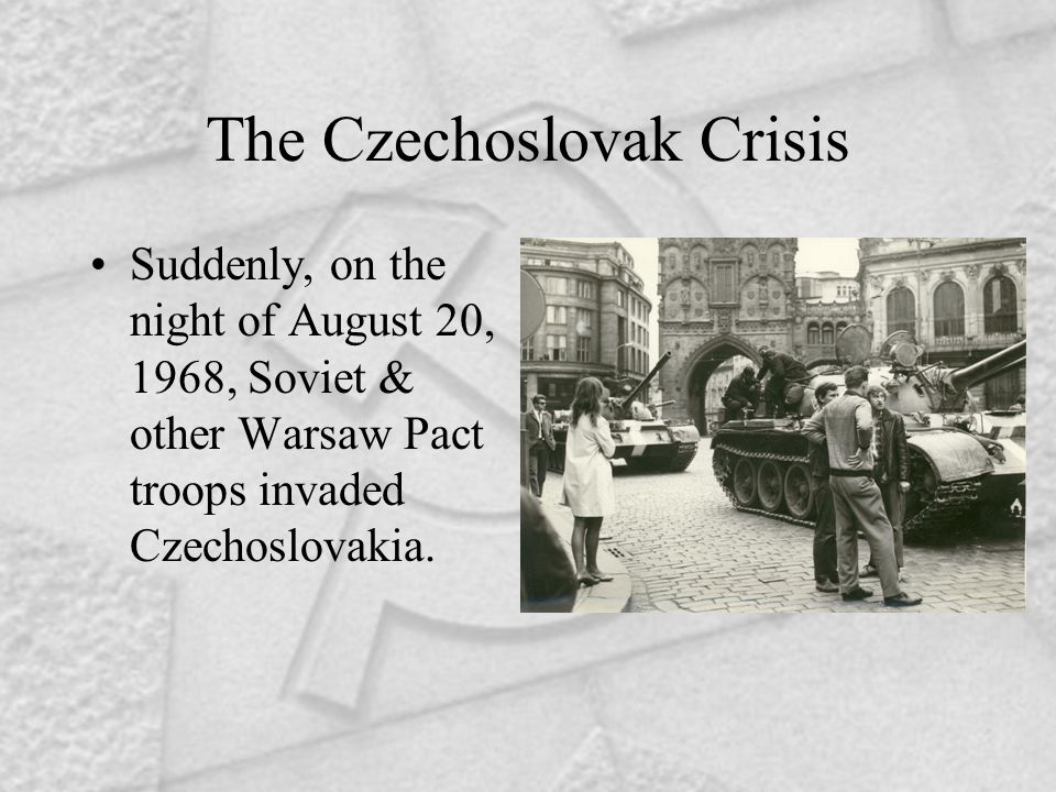 The Czechoslovak Crisis Suddenly, on the night of August 20, 1968, Soviet & other Warsaw Pact troops invaded Czechoslovakia.