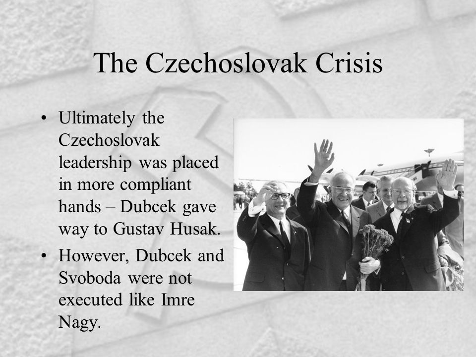 The Czechoslovak Crisis Ultimately the Czechoslovak leadership was placed in more compliant hands – Dubcek gave way to Gustav Husak.