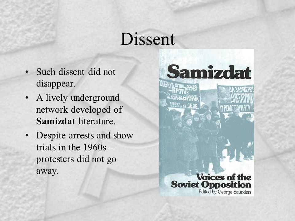 Dissent Such dissent did not disappear. A lively underground network developed of Samizdat literature. Despite arrests and show trials in the 1960s –