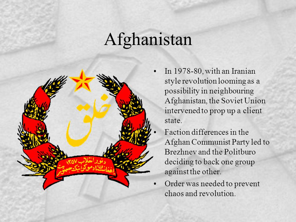 Afghanistan In 1978-80, with an Iranian style revolution looming as a possibility in neighbouring Afghanistan, the Soviet Union intervened to prop up