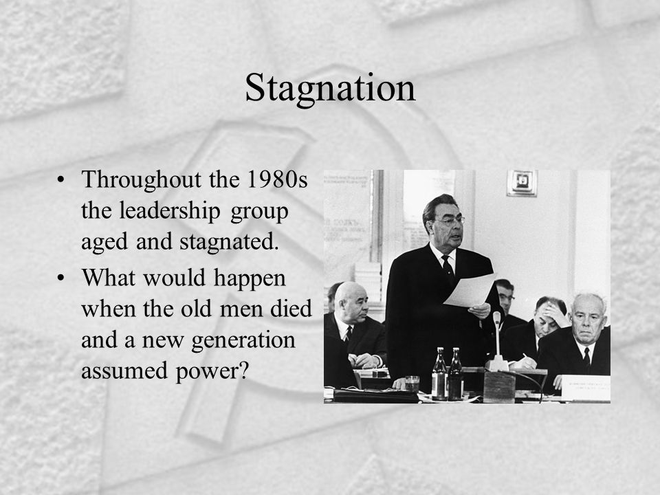 Stagnation Throughout the 1980s the leadership group aged and stagnated. What would happen when the old men died and a new generation assumed power?