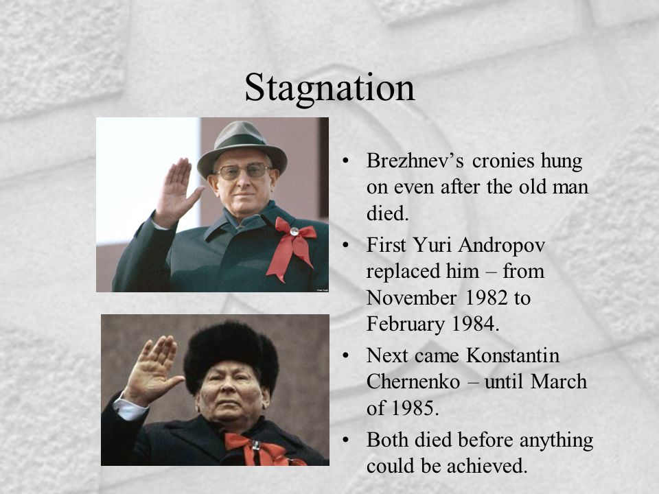 Stagnation Brezhnev's cronies hung on even after the old man died. First Yuri Andropov replaced him – from November 1982 to February 1984. Next came K