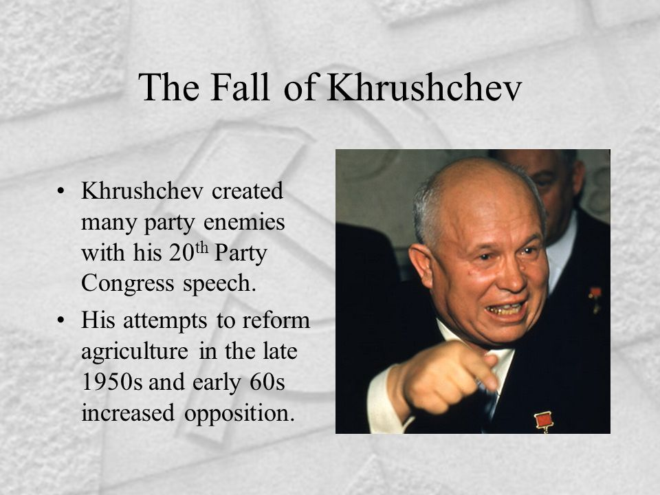 The Fall of Khrushchev Khrushchev created many party enemies with his 20 th Party Congress speech. His attempts to reform agriculture in the late 1950