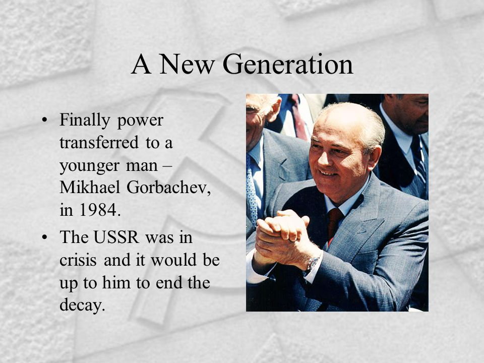 A New Generation Finally power transferred to a younger man – Mikhael Gorbachev, in 1984.