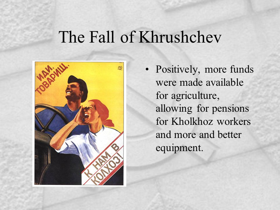 The Fall of Khrushchev Positively, more funds were made available for agriculture, allowing for pensions for Kholkhoz workers and more and better equi
