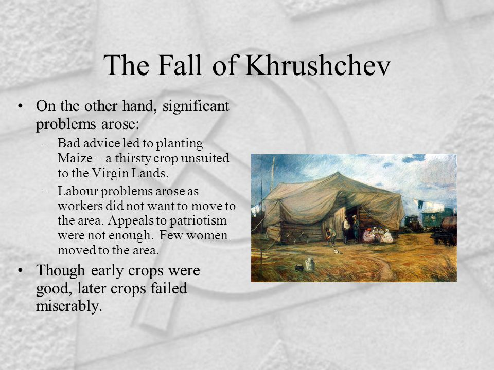 The Fall of Khrushchev On the other hand, significant problems arose: –Bad advice led to planting Maize – a thirsty crop unsuited to the Virgin Lands.