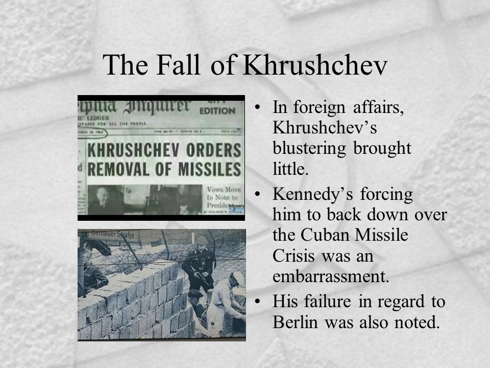 The Fall of Khrushchev In foreign affairs, Khrushchev's blustering brought little. Kennedy's forcing him to back down over the Cuban Missile Crisis wa
