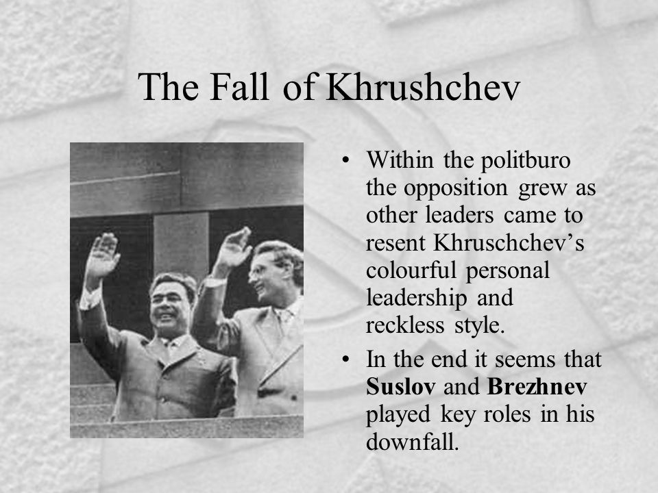 The Fall of Khrushchev Within the politburo the opposition grew as other leaders came to resent Khruschchev's colourful personal leadership and reckle