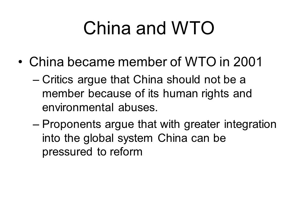 China and WTO China became member of WTO in 2001 –Critics argue that China should not be a member because of its human rights and environmental abuses.