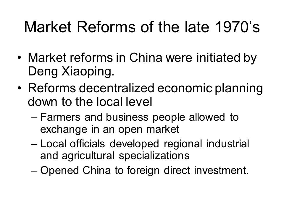 Market Reforms of the late 1970's Market reforms in China were initiated by Deng Xiaoping.