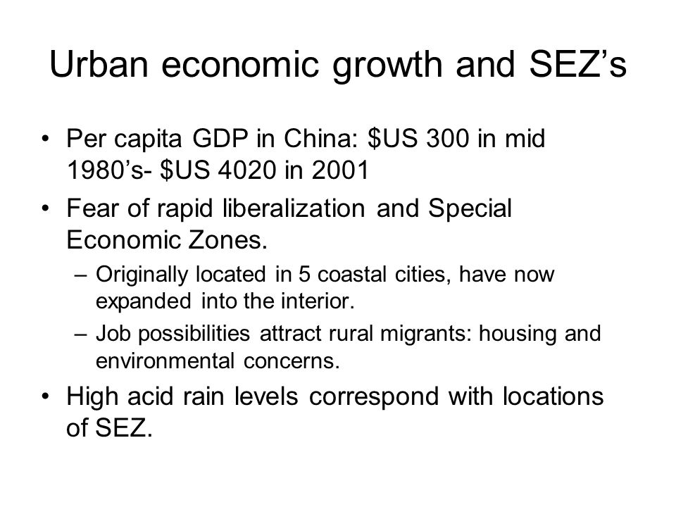 Urban economic growth and SEZ's Per capita GDP in China: $US 300 in mid 1980's- $US 4020 in 2001 Fear of rapid liberalization and Special Economic Zones.