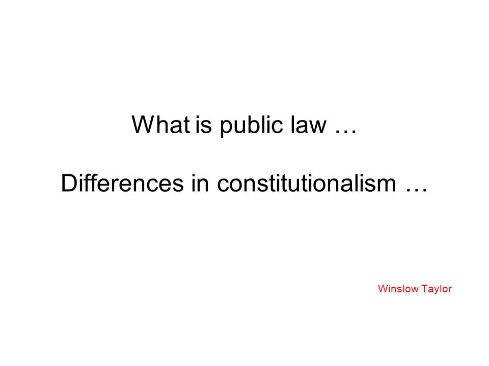 What is public law … Differences in constitutionalism … Winslow Taylor