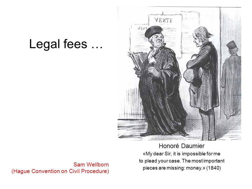 Legal fees … Honoré Daumier «My dear Sir, it is impossible for me to plead your case. The most important pieces are missing: money.» (1840) Sam Wellbo
