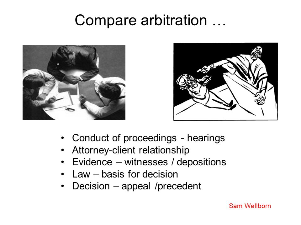 Compare arbitration … Conduct of proceedings - hearings Attorney-client relationship Evidence – witnesses / depositions Law – basis for decision Decis