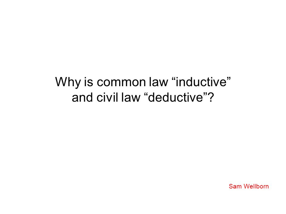 "Why is common law ""inductive"" and civil law ""deductive""? Sam Wellborn"