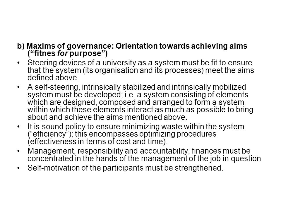 b) Maxims of governance: Orientation towards achieving aims ( fitnes for purpose ) Steering devices of a university as a system must be fit to ensure that the system (its organisation and its processes) meet the aims defined above.