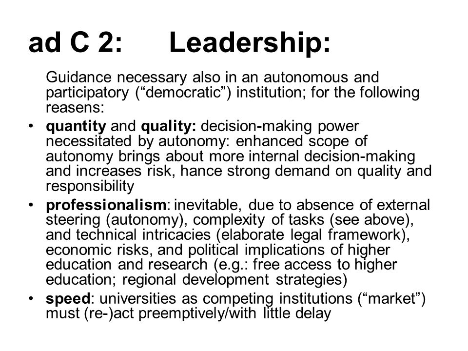 ad C 2: Leadership: Guidance necessary also in an autonomous and participatory ( democratic ) institution; for the following reasens: quantity and quality: decision-making power necessitated by autonomy: enhanced scope of autonomy brings about more internal decision-making and increases risk, hance strong demand on quality and responsibility professionalism: inevitable, due to absence of external steering (autonomy), complexity of tasks (see above), and technical intricacies (elaborate legal framework), economic risks, and political implications of higher education and research (e.g.: free access to higher education; regional development strategies) speed: universities as competing institutions ( market ) must (re-)act preemptively/with little delay