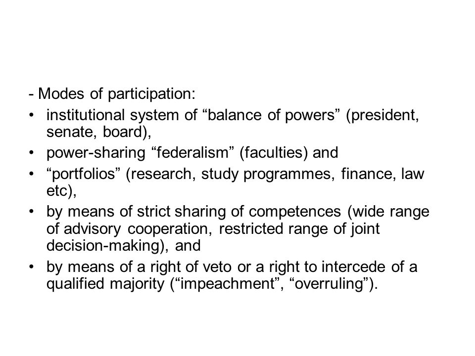 - Modes of participation: institutional system of balance of powers (president, senate, board), power-sharing federalism (faculties) and portfolios (research, study programmes, finance, law etc), by means of strict sharing of competences (wide range of advisory cooperation, restricted range of joint decision-making), and by means of a right of veto or a right to intercede of a qualified majority ( impeachment , overruling ).