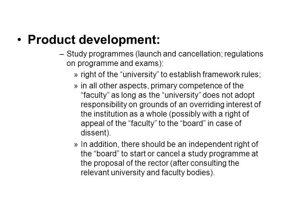 Product development: –Study programmes (launch and cancellation; regulations on programme and exams): »right of the university to establish framework rules; »in all other aspects, primary competence of the faculty as long as the university does not adopt responsibility on grounds of an overriding interest of the institution as a whole (possibly with a right of appeal of the faculty to the board in case of dissent).