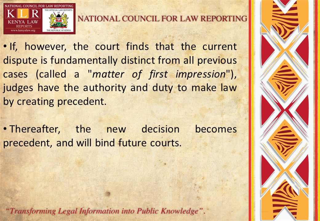 If, however, the court finds that the current dispute is fundamentally distinct from all previous cases (called a matter of first impression ), judges have the authority and duty to make law by creating precedent.