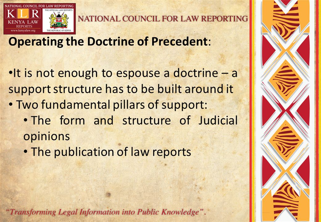 Operating the Doctrine of Precedent: It is not enough to espouse a doctrine – a support structure has to be built around it Two fundamental pillars of support: The form and structure of Judicial opinions The publication of law reports