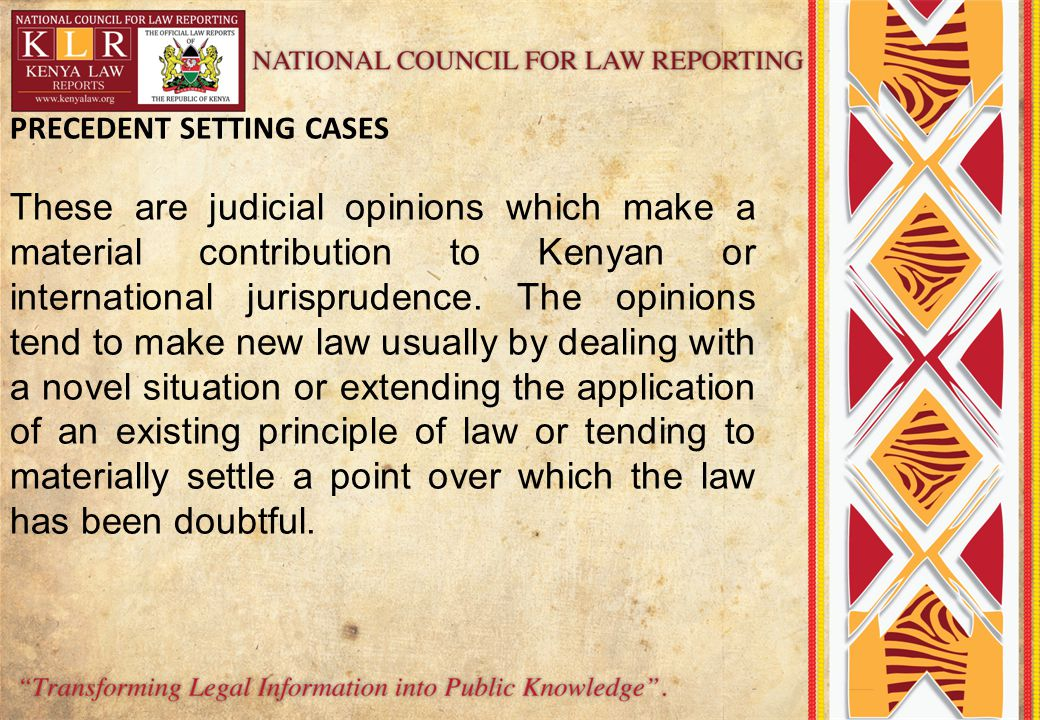 PRECEDENT SETTING CASES These are judicial opinions which make a material contribution to Kenyan or international jurisprudence.