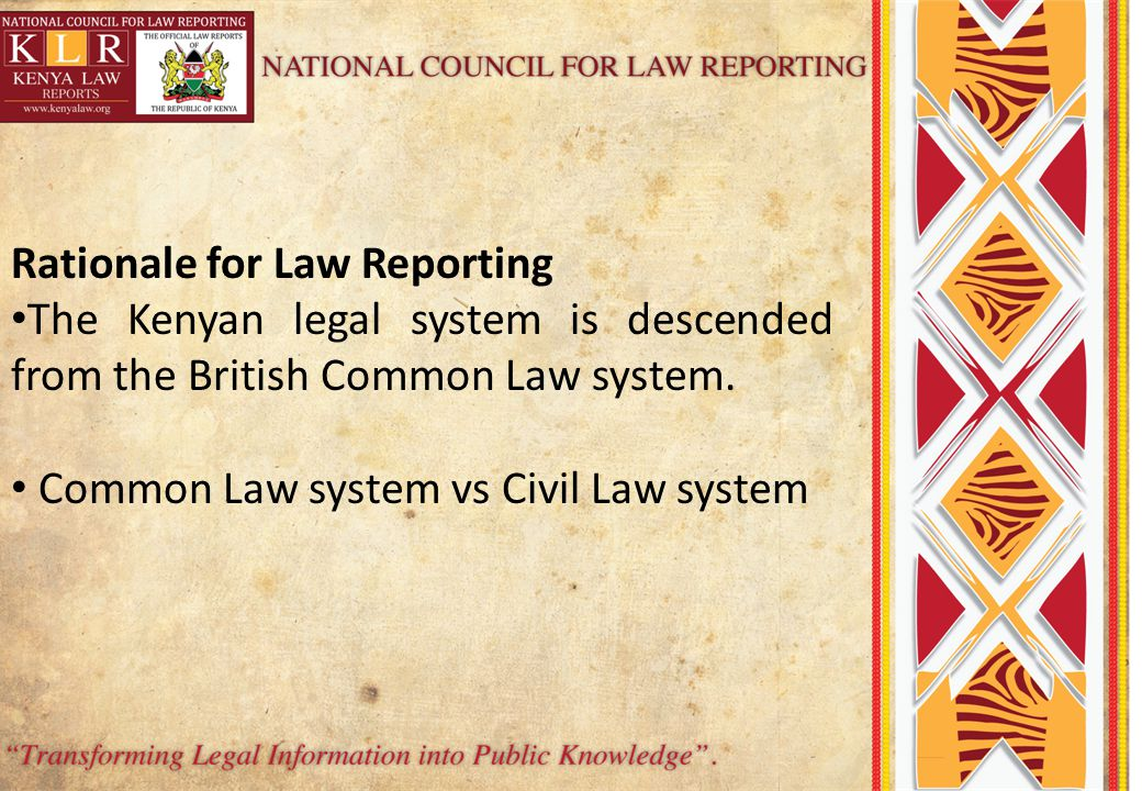 Rationale for Law Reporting The Kenyan legal system is descended from the British Common Law system.