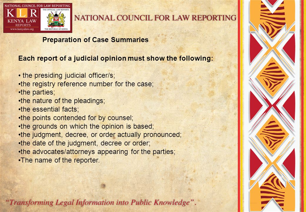 Preparation of Case Summaries Each report of a judicial opinion must show the following: the presiding judicial officer/s; the registry reference number for the case; the parties; the nature of the pleadings; the essential facts; the points contended for by counsel; the grounds on which the opinion is based; the judgment, decree, or order actually pronounced; the date of the judgment, decree or order; the advocates/attorneys appearing for the parties; The name of the reporter.