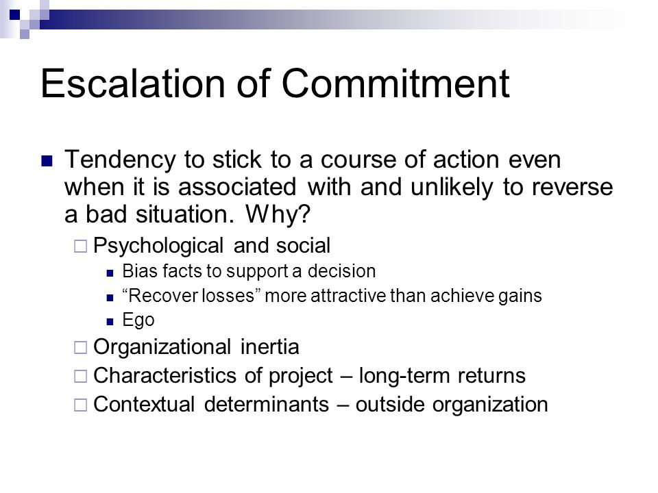 Escalation of Commitment Tendency to stick to a course of action even when it is associated with and unlikely to reverse a bad situation. Why?  Psych