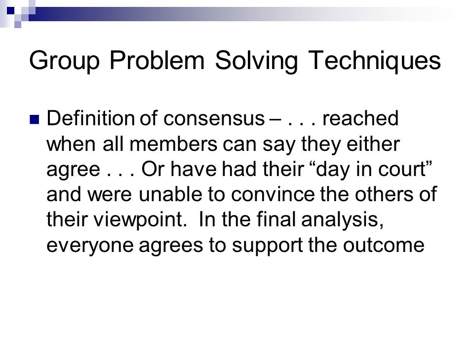 """Group Problem Solving Techniques Definition of consensus –... reached when all members can say they either agree... Or have had their """"day in court"""" a"""