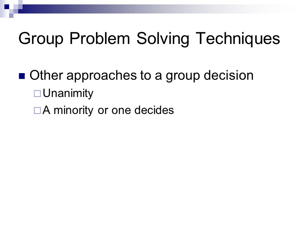 Group Problem Solving Techniques Other approaches to a group decision  Unanimity  A minority or one decides