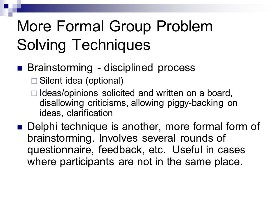 More Formal Group Problem Solving Techniques Brainstorming - disciplined process  Silent idea (optional)  Ideas/opinions solicited and written on a