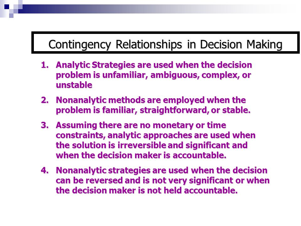 1.Analytic Strategies are used when the decision problem is unfamiliar, ambiguous, complex, or unstable 2.Nonanalytic methods are employed when the pr