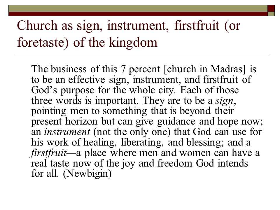 Church as sign, instrument, firstfruit (or foretaste) of the kingdom The business of this 7 percent [church in Madras] is to be an effective sign, instrument, and firstfruit of God's purpose for the whole city.