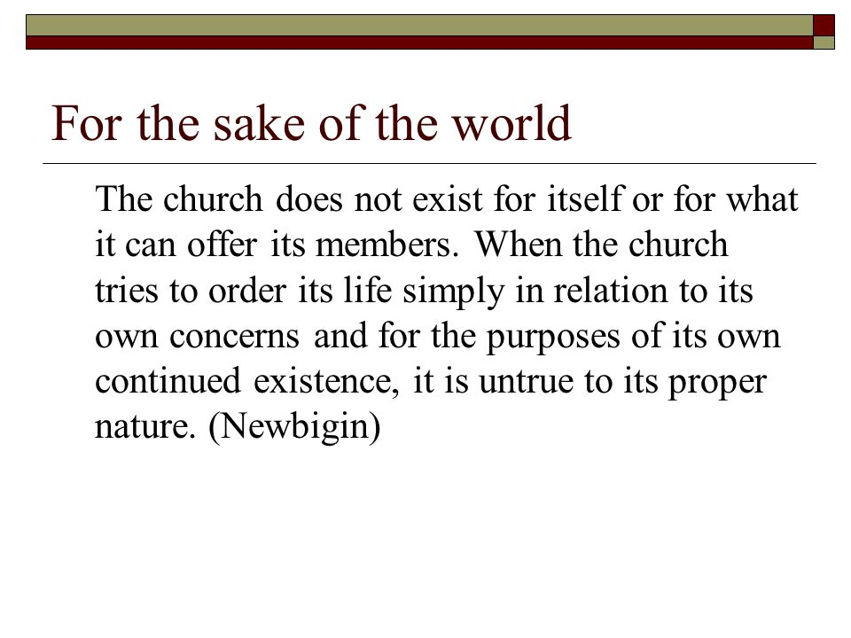 For the sake of the world The church does not exist for itself or for what it can offer its members.