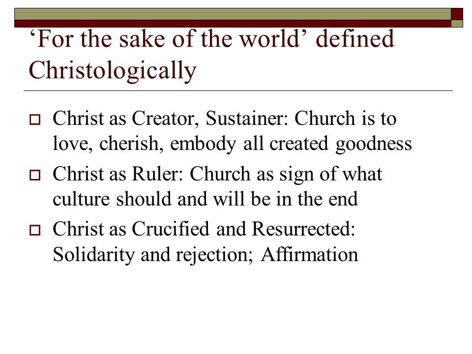 'For the sake of the world' defined Christologically  Christ as Creator, Sustainer: Church is to love, cherish, embody all created goodness  Christ as Ruler: Church as sign of what culture should and will be in the end  Christ as Crucified and Resurrected: Solidarity and rejection; Affirmation