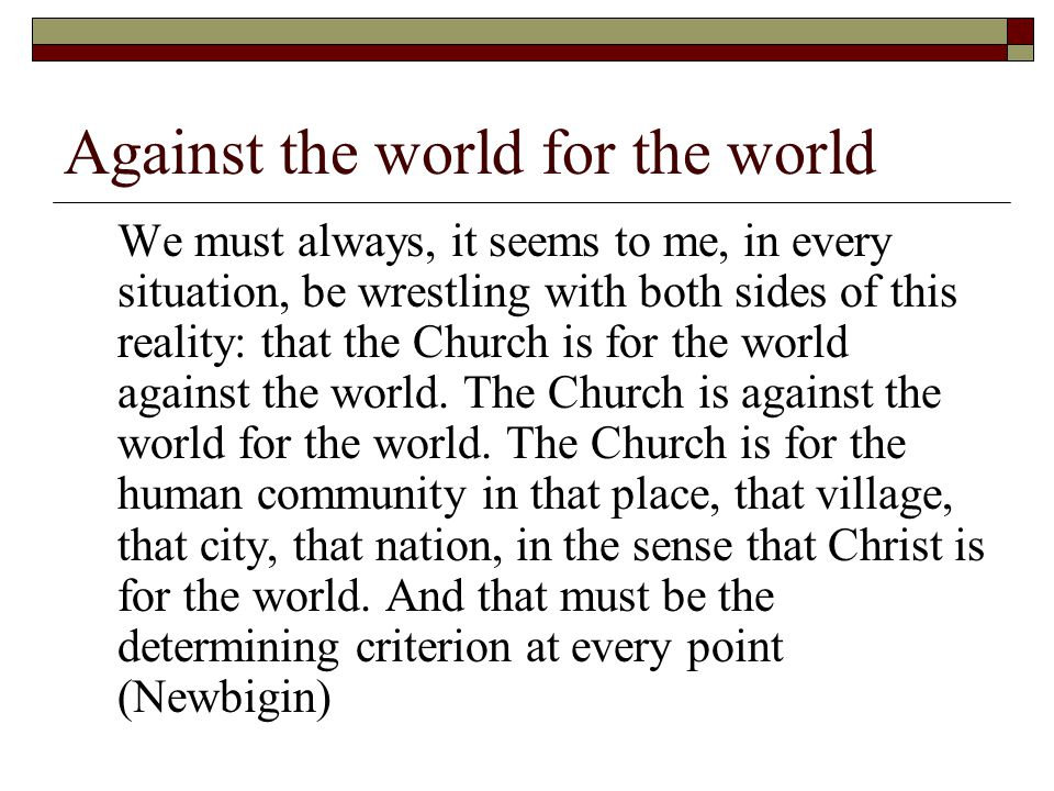 Against the world for the world We must always, it seems to me, in every situation, be wrestling with both sides of this reality: that the Church is f