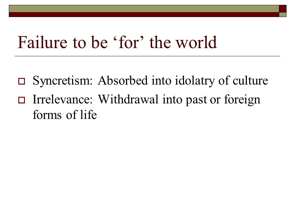 Failure to be 'for' the world  Syncretism: Absorbed into idolatry of culture  Irrelevance: Withdrawal into past or foreign forms of life