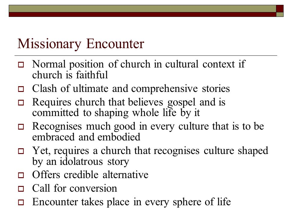 Missionary Encounter  Normal position of church in cultural context if church is faithful  Clash of ultimate and comprehensive stories  Requires church that believes gospel and is committed to shaping whole life by it  Recognises much good in every culture that is to be embraced and embodied  Yet, requires a church that recognises culture shaped by an idolatrous story  Offers credible alternative  Call for conversion  Encounter takes place in every sphere of life