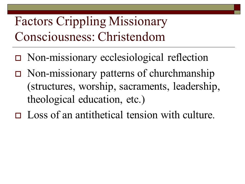 Factors Crippling Missionary Consciousness: Christendom  Non-missionary ecclesiological reflection  Non-missionary patterns of churchmanship (structures, worship, sacraments, leadership, theological education, etc.)  Loss of an antithetical tension with culture.