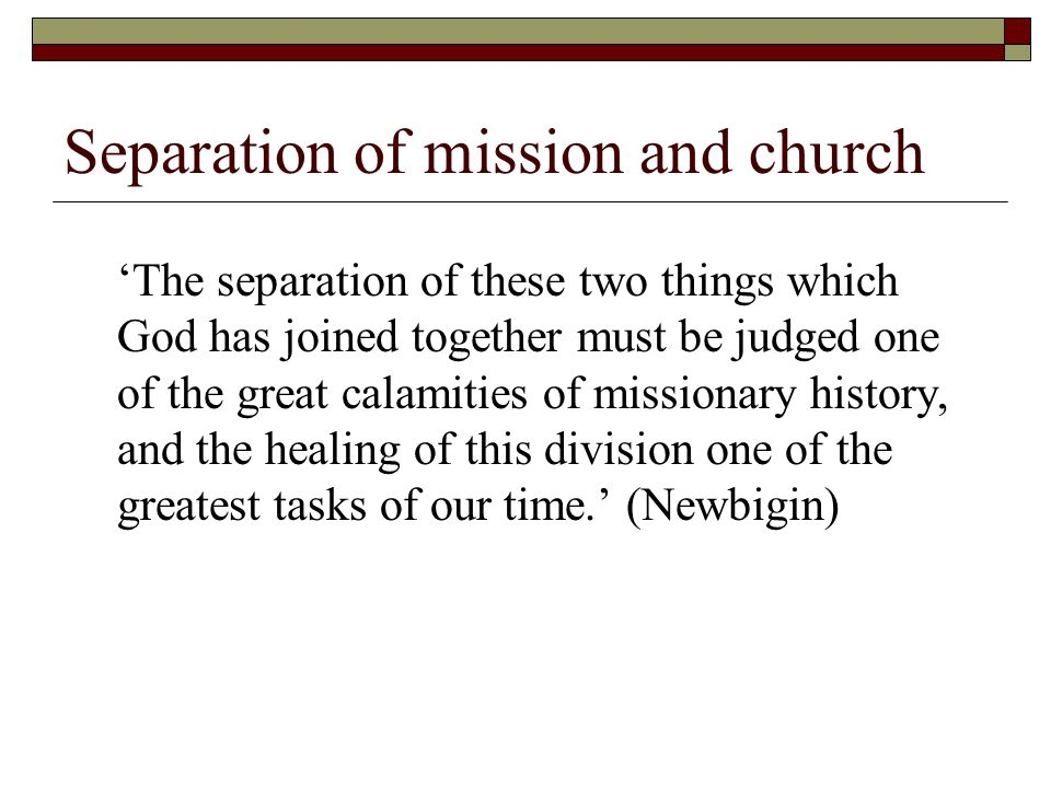 Separation of mission and church 'The separation of these two things which God has joined together must be judged one of the great calamities of missionary history, and the healing of this division one of the greatest tasks of our time.' (Newbigin)