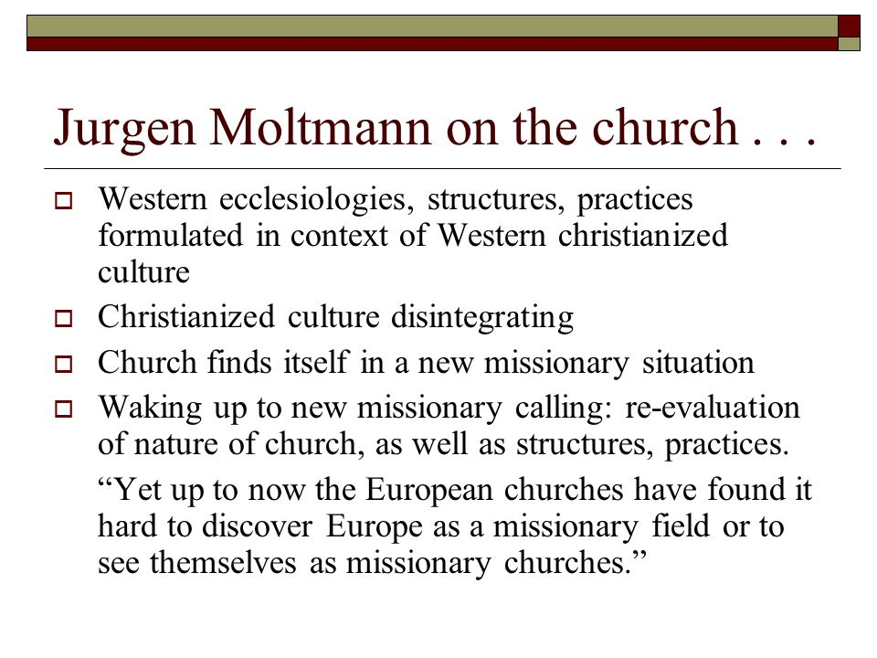 Jurgen Moltmann on the church...  Western ecclesiologies, structures, practices formulated in context of Western christianized culture  Christianize