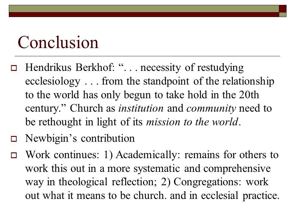Conclusion  Hendrikus Berkhof: ...necessity of restudying ecclesiology...