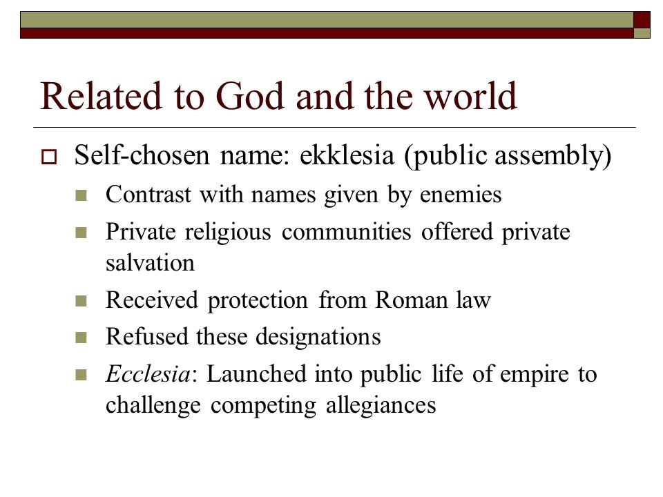 Related to God and the world  Self-chosen name: ekklesia (public assembly) Contrast with names given by enemies Private religious communities offered private salvation Received protection from Roman law Refused these designations Ecclesia: Launched into public life of empire to challenge competing allegiances