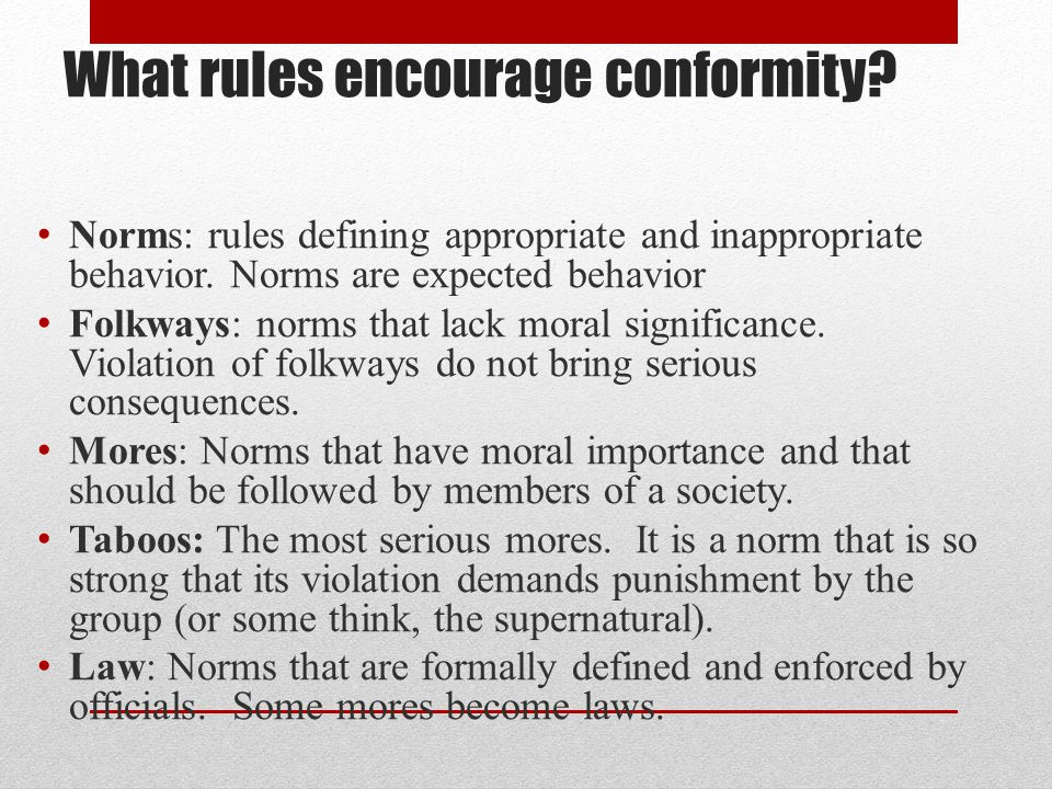 What rules encourage conformity? Norms: rules defining appropriate and inappropriate behavior. Norms are expected behavior Folkways: norms that lack m