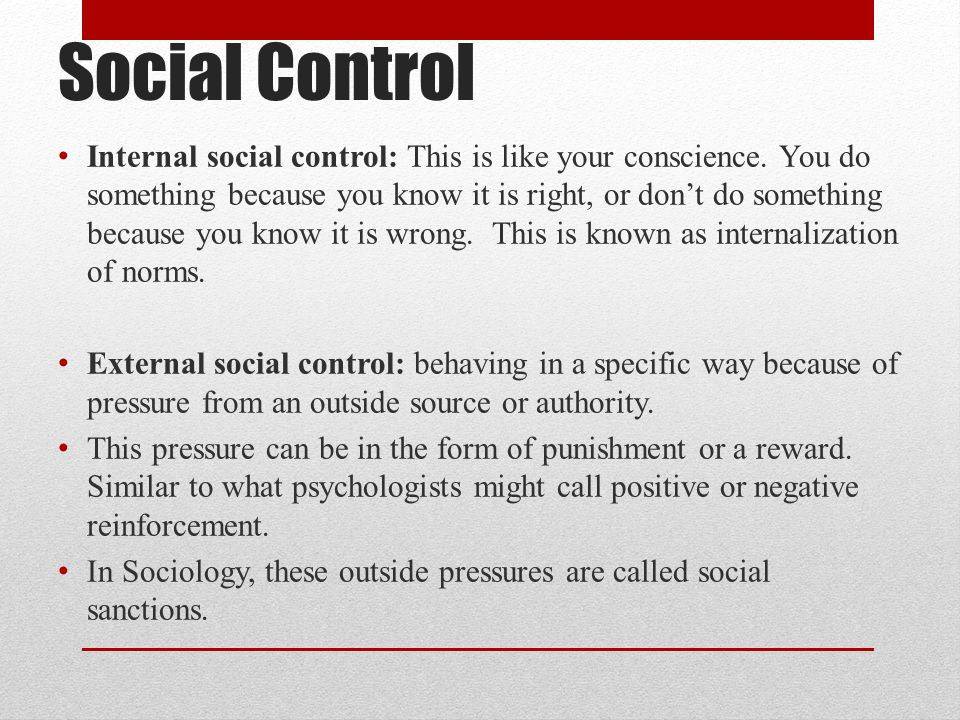 Social Control Internal social control: This is like your conscience. You do something because you know it is right, or don't do something because you