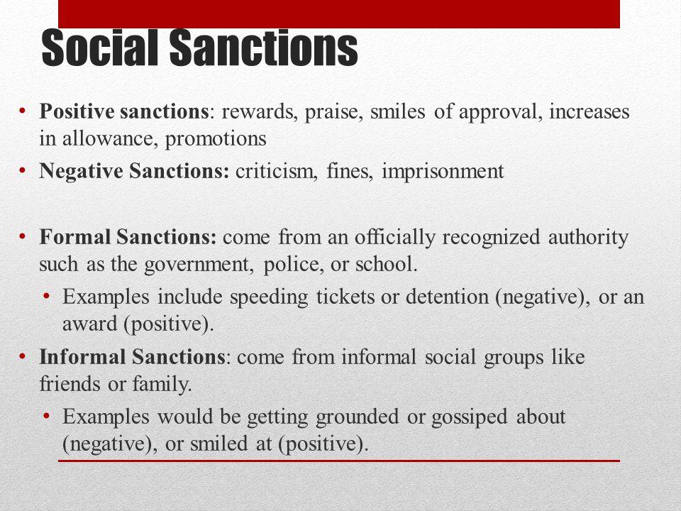 Social Sanctions Positive sanctions: rewards, praise, smiles of approval, increases in allowance, promotions Negative Sanctions: criticism, fines, imp