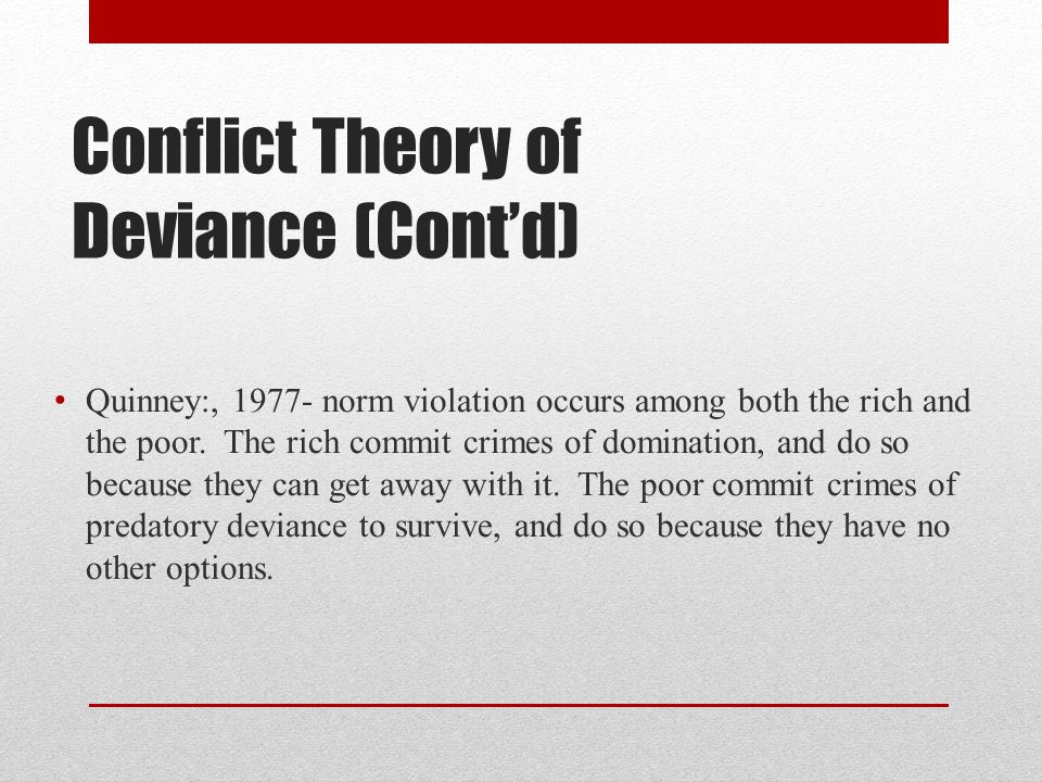 Conflict Theory of Deviance (Cont'd) Quinney:, 1977- norm violation occurs among both the rich and the poor. The rich commit crimes of domination, and