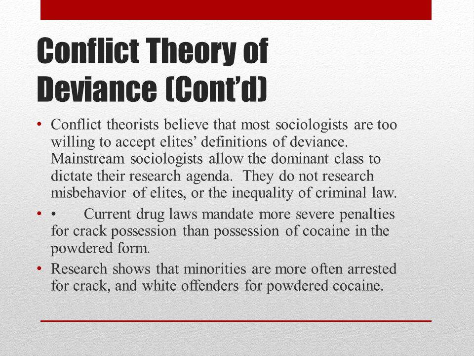 Conflict Theory of Deviance (Cont'd) Conflict theorists believe that most sociologists are too willing to accept elites' definitions of deviance. Main