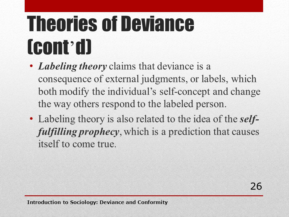 Theories of Deviance (cont ' d) Labeling theory claims that deviance is a consequence of external judgments, or labels, which both modify the individu